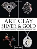 Art Clay Silver and Gold: 18 Unique Jewelry Pieces to Make in a Day