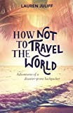 「How Not to Travel the World: Adventures of a Disaster-Prone Backpacker」のサムネイル画像