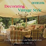 Country Living Decorating Vintage Style: Using Romantic Fabrics and Flea Market Finds