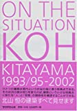 ON THE SITUATION―KOH KITAYAMA1993/95‐2002 北山恒の建築