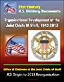 21st Century U.S. Military Documents: Organizational Development of the Joint Chiefs Of Staff, 1942-2013, Office of Chairman of the Joint Chiefs of Staff - JCS Origin to 2013 Reorganization