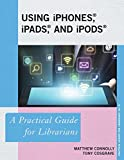 Using iPhones, iPads, and iPods: A Practical Guide for Librarians (The Practical Guides for Librarians series)