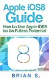 Apple iOS 8 Guide: How to use Apple's iOS 8 to it's Fullest Potential (iOS 8, siri, ipad, ipad air, ipad mini apple, iphone 6, iphone 6 plus, Mac, yosemite, apple,) (English Edition)