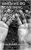 WHEN WE DO SOMETHING CRAZY.  THE DESPERRATION OF GOD. (English Edition)